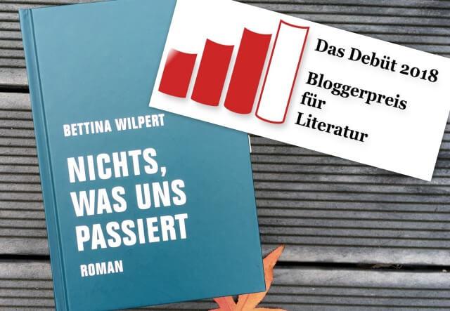 Das Debüt 2018 Bloggerpreis für Literatur Bettina Wilpert: Nichts, was uns passiert